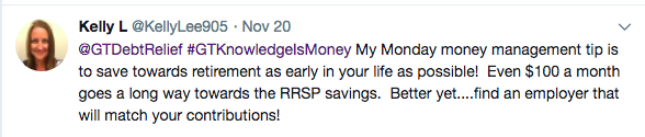 Tweet from Kelly L @KellyLee905 – @GTDebtRelief #GTKnowledgeIsMoney My Monday money management tip is to save towards retirement as early in your life as possible! Even $100 a month goes a long way towards the RRSP savings. Better yet....find an employer that will match your contributions!