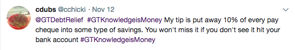 Tweet from cdubs @cchicki – @GTDebtRelief #GTKnowledgeisMoney My tip is put away 10% of every pay cheque into some type of savings. You won't miss it if you don't see it hit your bank account #GTKnowledgeisMoney